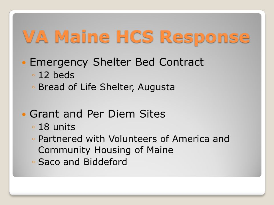 VA Maine HCS Response Emergency Shelter Bed Contract ◦12 beds ◦Bread of Life Shelter, Augusta Grant and Per Diem Sites ◦18 units ◦Partnered with Volunteers of America and Community Housing of Maine ◦Saco and Biddeford