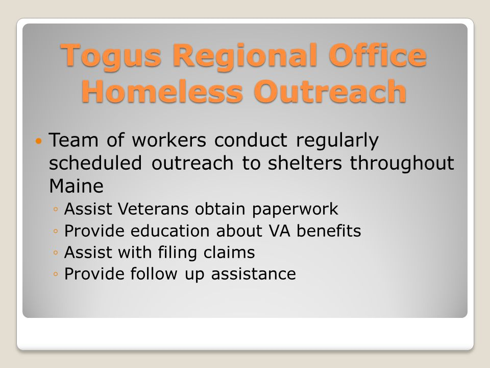 Togus Regional Office Homeless Outreach Team of workers conduct regularly scheduled outreach to shelters throughout Maine ◦Assist Veterans obtain paperwork ◦Provide education about VA benefits ◦Assist with filing claims ◦Provide follow up assistance