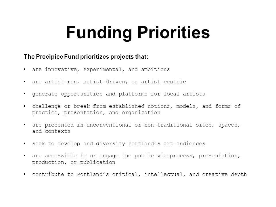 Funding Priorities The Precipice Fund prioritizes projects that: are innovative, experimental, and ambitious are artist-run, artist-driven, or artist-centric generate opportunities and platforms for local artists challenge or break from established notions, models, and forms of practice, presentation, and organization are presented in unconventional or non-traditional sites, spaces, and contexts seek to develop and diversify Portland's art audiences are accessible to or engage the public via process, presentation, production, or publication contribute to Portland's critical, intellectual, and creative depth