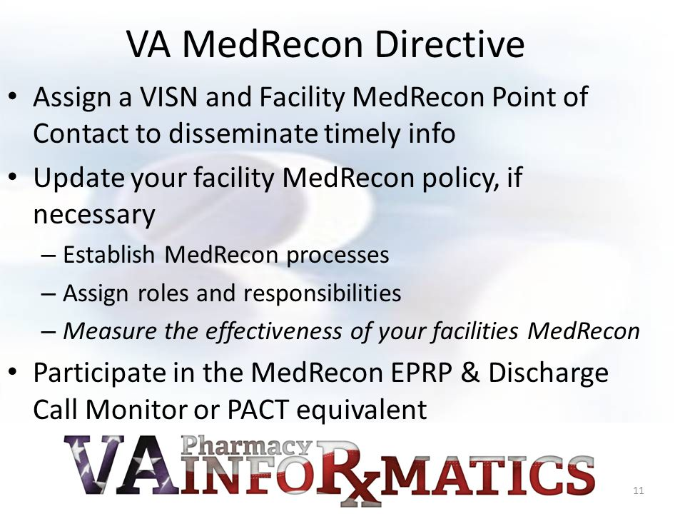 VA MedRecon Directive Assign a VISN and Facility MedRecon Point of Contact to disseminate timely info Update your facility MedRecon policy, if necessary – Establish MedRecon processes – Assign roles and responsibilities – Measure the effectiveness of your facilities MedRecon Participate in the MedRecon EPRP & Discharge Call Monitor or PACT equivalent 11