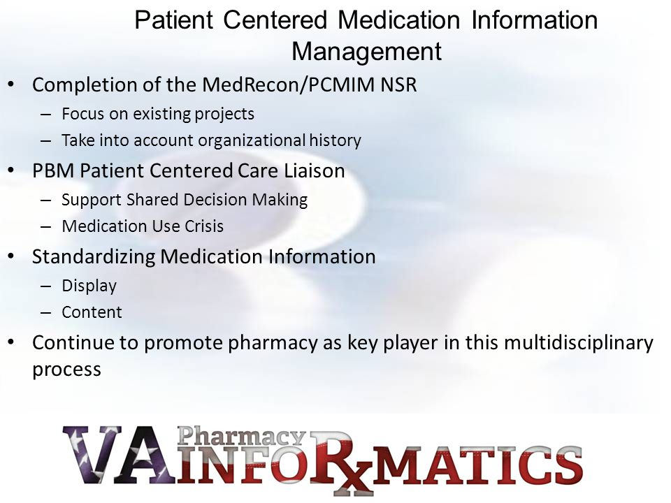 Completion of the MedRecon/PCMIM NSR – Focus on existing projects – Take into account organizational history PBM Patient Centered Care Liaison – Support Shared Decision Making – Medication Use Crisis Standardizing Medication Information – Display – Content Continue to promote pharmacy as key player in this multidisciplinary process Patient Centered Medication Information Management
