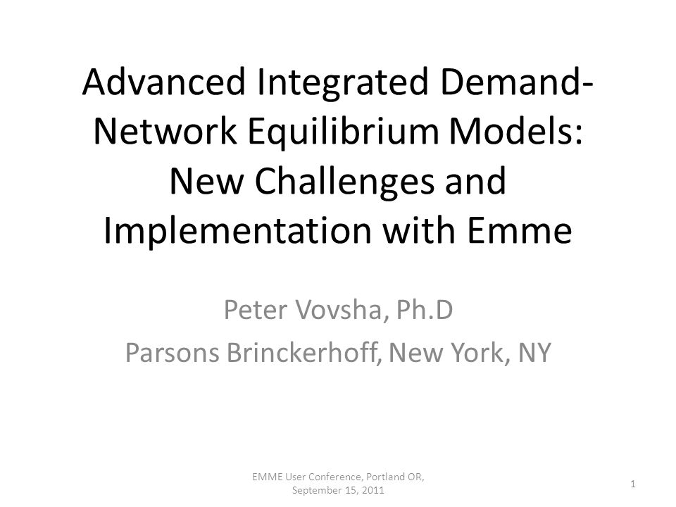 Advanced Integrated Demand- Network Equilibrium Models: New Challenges and Implementation with Emme Peter Vovsha, Ph.D Parsons Brinckerhoff, New York, NY 1 EMME User Conference, Portland OR, September 15, 2011