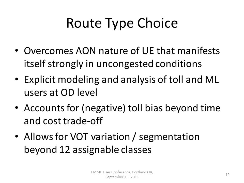 Route Type Choice Overcomes AON nature of UE that manifests itself strongly in uncongested conditions Explicit modeling and analysis of toll and ML users at OD level Accounts for (negative) toll bias beyond time and cost trade-off Allows for VOT variation / segmentation beyond 12 assignable classes 12 EMME User Conference, Portland OR, September 15, 2011