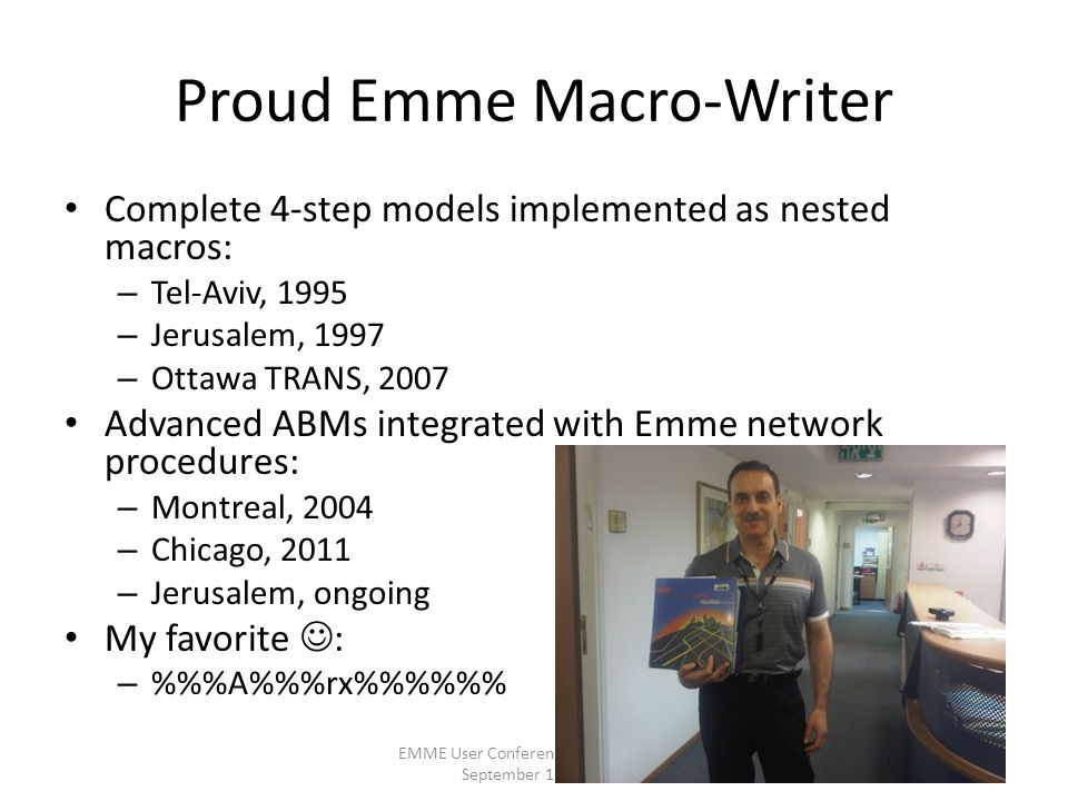 Proud Emme Macro-Writer Complete 4-step models implemented as nested macros: – Tel-Aviv, 1995 – Jerusalem, 1997 – Ottawa TRANS, 2007 Advanced ABMs integrated with Emme network procedures: – Montreal, 2004 – Chicago, 2011 – Jerusalem, ongoing My favorite : – %%A%%rx%%% EMME User Conference, Portland OR, September 15, 2011 2