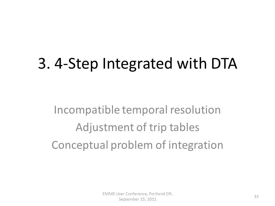 3. 4-Step Integrated with DTA 33 EMME User Conference, Portland OR, September 15, 2011 Incompatible temporal resolution Adjustment of trip tables Conc