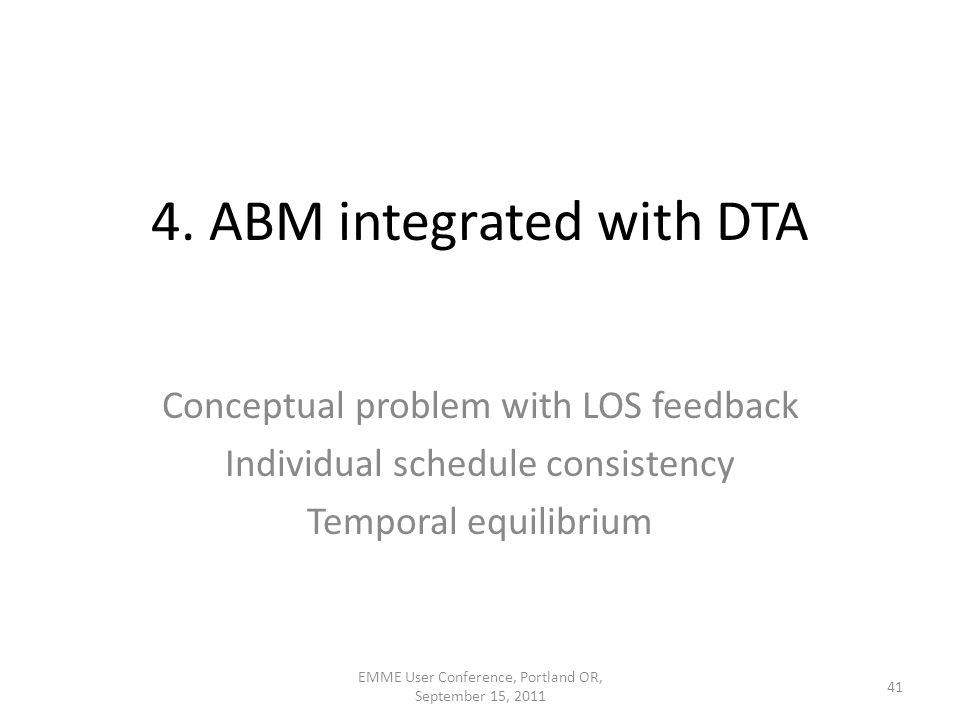 4. ABM integrated with DTA Conceptual problem with LOS feedback Individual schedule consistency Temporal equilibrium 41 EMME User Conference, Portland
