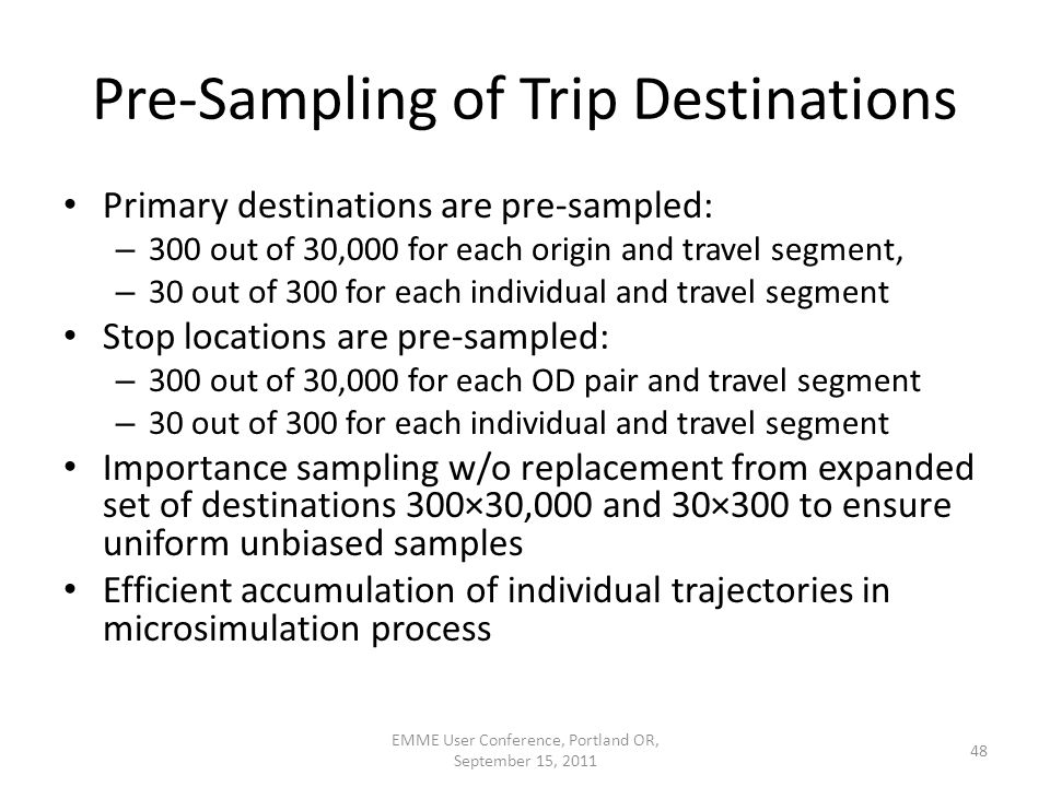 Pre-Sampling of Trip Destinations Primary destinations are pre-sampled: – 300 out of 30,000 for each origin and travel segment, – 30 out of 300 for each individual and travel segment Stop locations are pre-sampled: – 300 out of 30,000 for each OD pair and travel segment – 30 out of 300 for each individual and travel segment Importance sampling w/o replacement from expanded set of destinations 300×30,000 and 30×300 to ensure uniform unbiased samples Efficient accumulation of individual trajectories in microsimulation process EMME User Conference, Portland OR, September 15, 2011 48