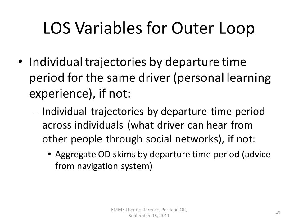 LOS Variables for Outer Loop Individual trajectories by departure time period for the same driver (personal learning experience), if not: – Individual trajectories by departure time period across individuals (what driver can hear from other people through social networks), if not: Aggregate OD skims by departure time period (advice from navigation system) EMME User Conference, Portland OR, September 15, 2011 49