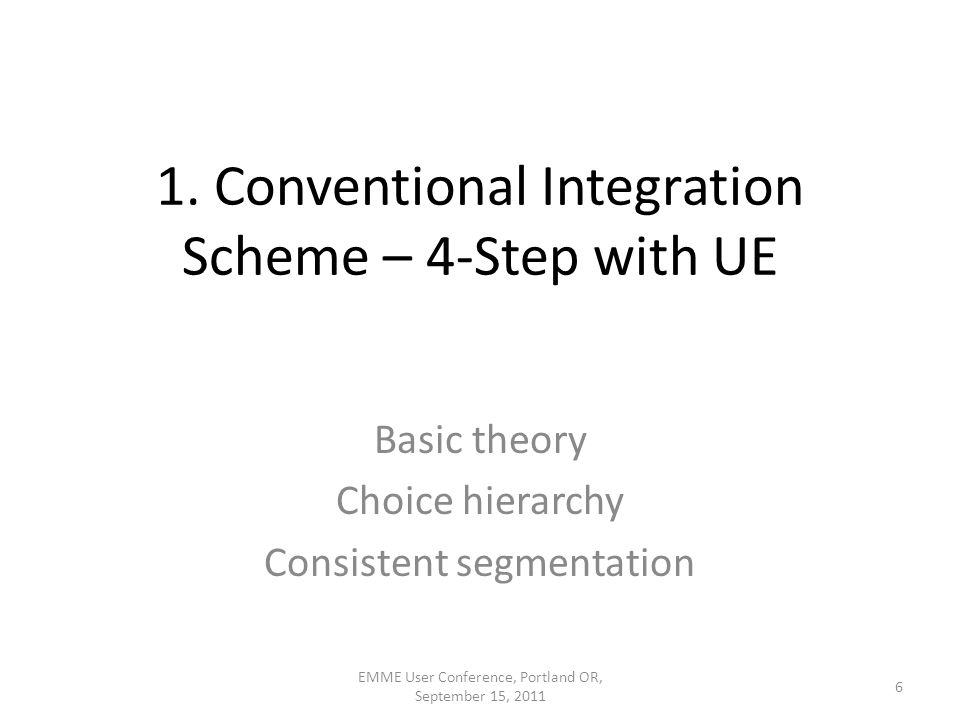 1. Conventional Integration Scheme – 4-Step with UE Basic theory Choice hierarchy Consistent segmentation 6 EMME User Conference, Portland OR, Septemb