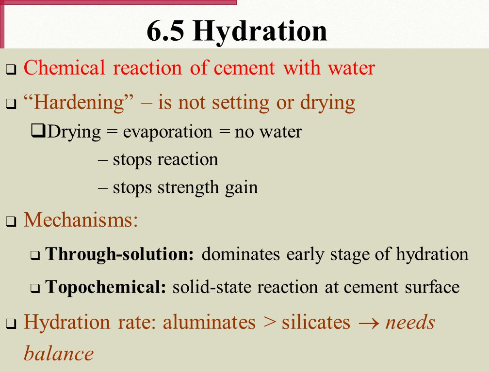 "6.5 Hydration  Chemical reaction of cement with water  ""Hardening"" – is not setting or drying  Drying = evaporation = no water – stops reaction – s"