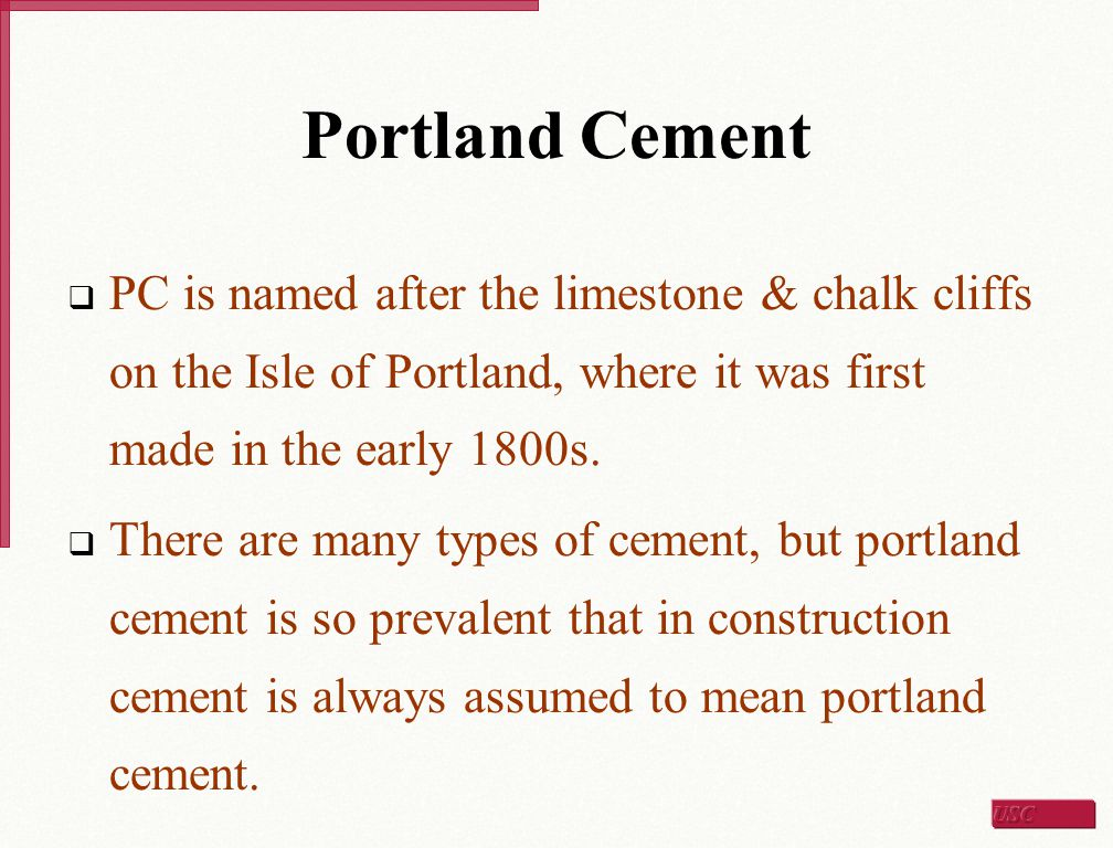Portland Cement  PC is named after the limestone & chalk cliffs on the Isle of Portland, where it was first made in the early 1800s.  There are many