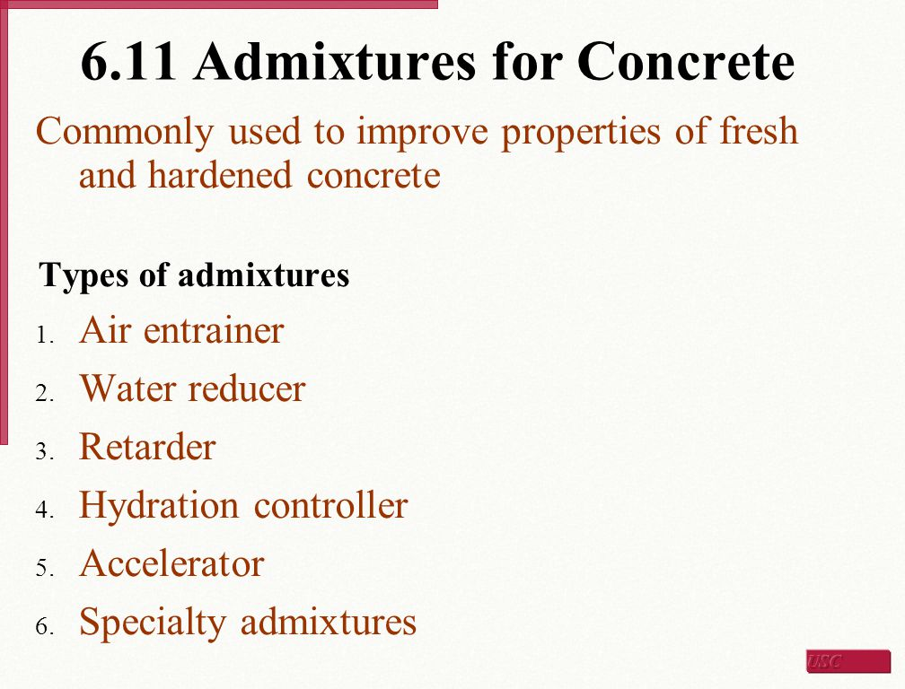 6.11 Admixtures for Concrete Commonly used to improve properties of fresh and hardened concrete Types of admixtures 1. Air entrainer 2. Water reducer