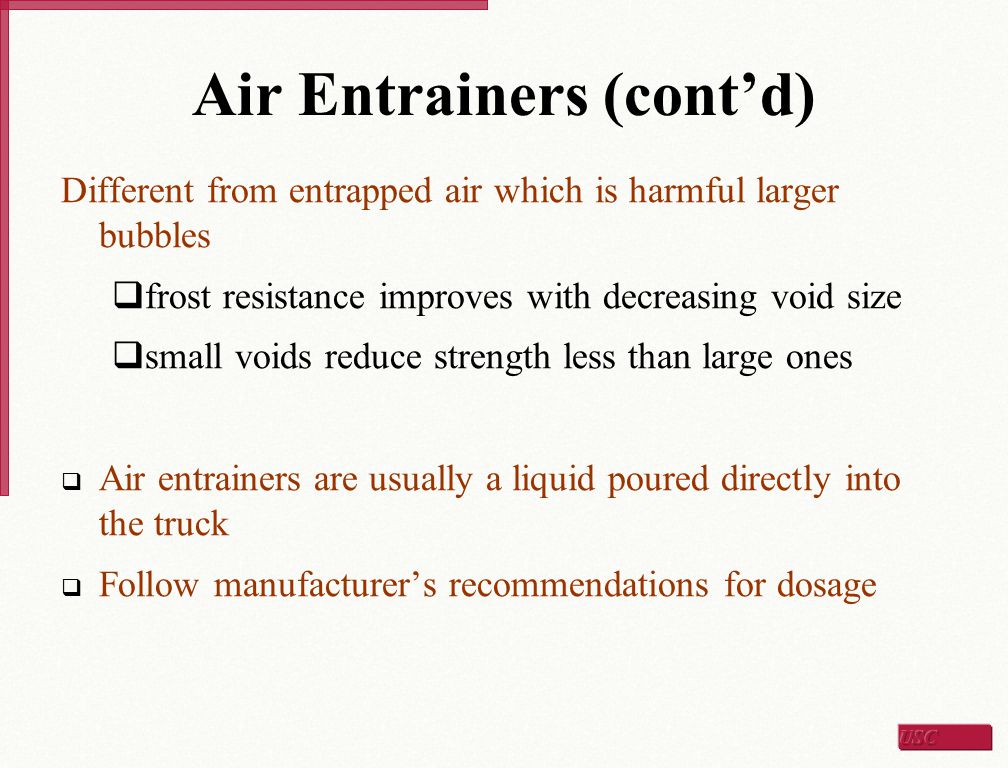 Air Entrainers (cont'd) Different from entrapped air which is harmful larger bubbles  frost resistance improves with decreasing void size  small voi