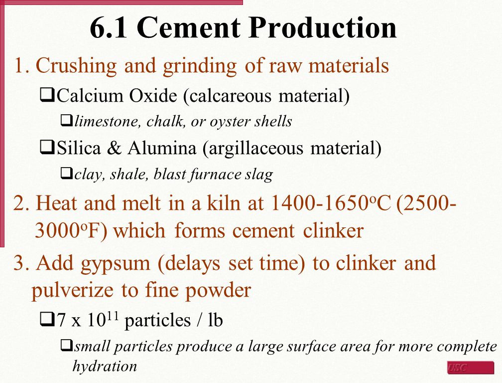 6.1 Cement Production 1. Crushing and grinding of raw materials  Calcium Oxide (calcareous material)  limestone, chalk, or oyster shells  Silica &
