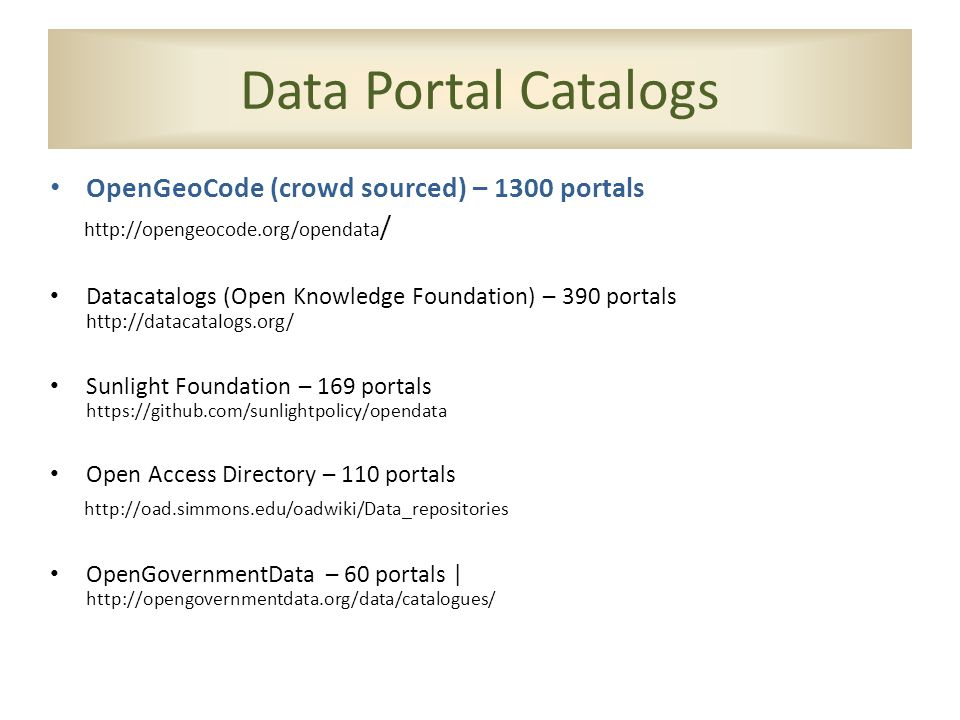 Data Portal Catalogs OpenGeoCode (crowd sourced) – 1300 portals http://opengeocode.org/opendata / Datacatalogs (Open Knowledge Foundation) – 390 portals http://datacatalogs.org/ Sunlight Foundation – 169 portals https://github.com/sunlightpolicy/opendata Open Access Directory – 110 portals http://oad.simmons.edu/oadwiki/Data_repositories OpenGovernmentData – 60 portals | http://opengovernmentdata.org/data/catalogues/
