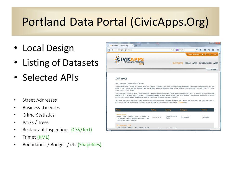 Portland Data Portal (CivicApps.Org) Local Design Listing of Datasets Selected APIs Street Addresses Business Licenses Crime Statistics Parks / Trees Restaurant Inspections (CSV/Text) Trimet (KML) Boundaries / Bridges / etc (Shapefiles)