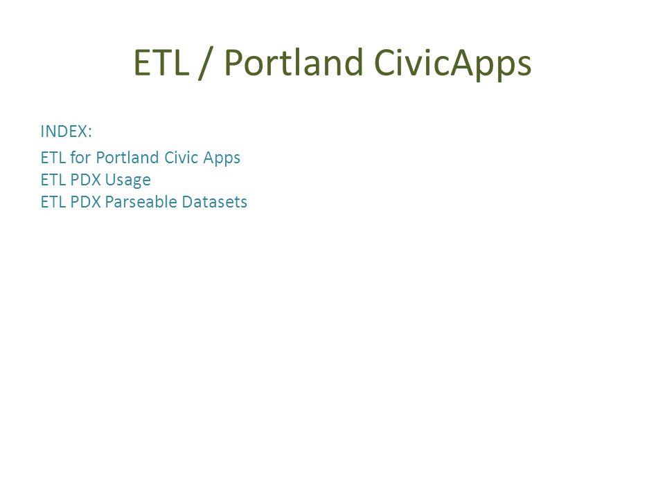 ETL / Portland CivicApps INDEX: ETL for Portland Civic Apps ETL PDX Usage ETL PDX Parseable Datasets