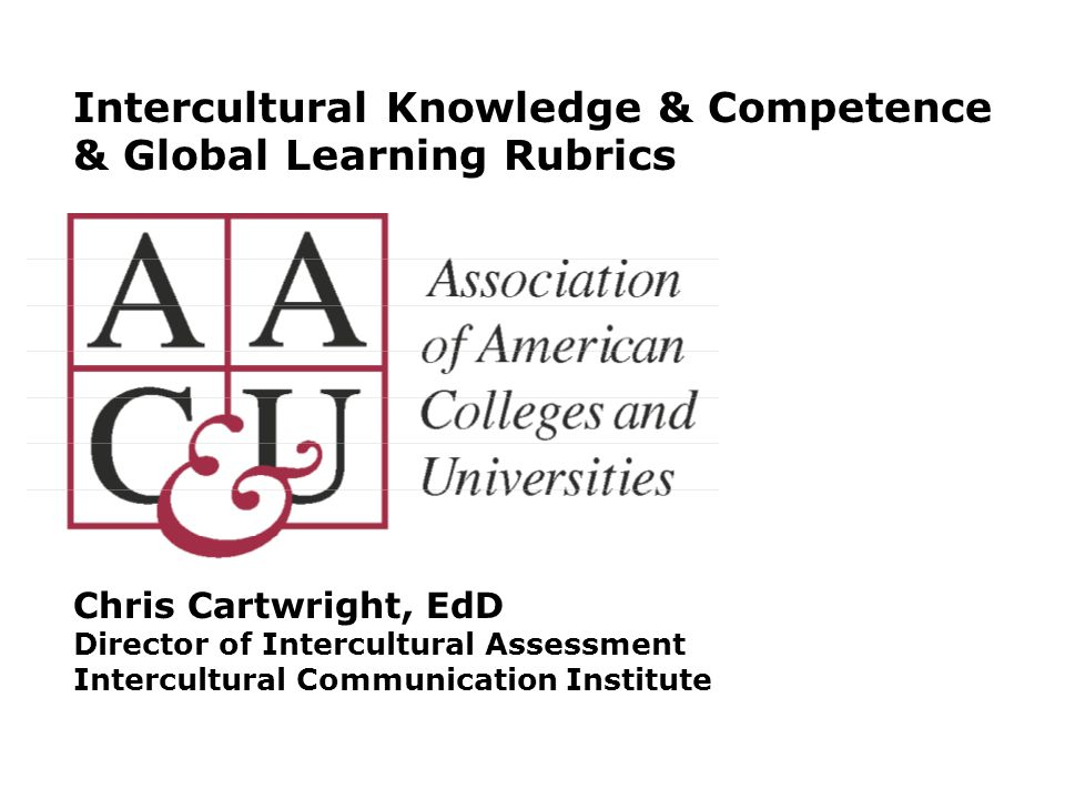 Intercultural Knowledge & Competence & Global Learning Rubrics Chris Cartwright, EdD Director of Intercultural Assessment Intercultural Communication Institute