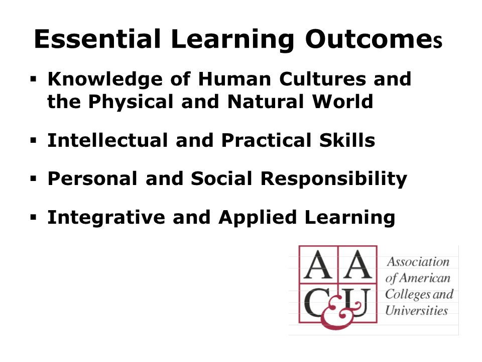 Essential Learning Outcome s  Knowledge of Human Cultures and the Physical and Natural World  Intellectual and Practical Skills  Personal and Social Responsibility  Integrative and Applied Learning