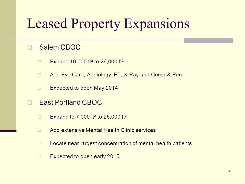 Leased Property Expansions  Salem CBOC  Expand 10,000 ft² to 26,000 ft²  Add Eye Care, Audiology, PT, X-Ray and Comp & Pen  Expected to open May 2014  East Portland CBOC  Expand to 7,000 ft² to 26,000 ft²  Add extensive Mental Health Clinic services  Locate near largest concentration of mental health patients  Expected to open early 2015 4