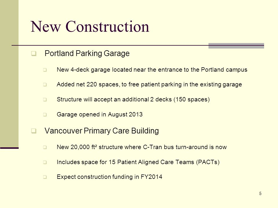 New Construction  Portland Parking Garage  New 4-deck garage located near the entrance to the Portland campus  Added net 220 spaces, to free patient parking in the existing garage  Structure will accept an additional 2 decks (150 spaces)  Garage opened in August 2013  Vancouver Primary Care Building  New 20,000 ft² structure where C-Tran bus turn-around is now  Includes space for 15 Patient Aligned Care Teams (PACTs)  Expect construction funding in FY2014 5