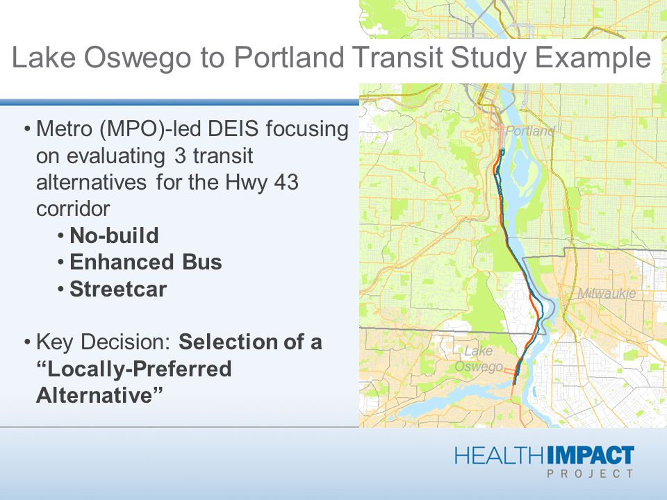 Metro (MPO)-led DEIS focusing on evaluating 3 transit alternatives for the Hwy 43 corridor No-build Enhanced Bus Streetcar Key Decision: Selection of a Locally-Preferred Alternative Lake Oswego to Portland Transit Study Example