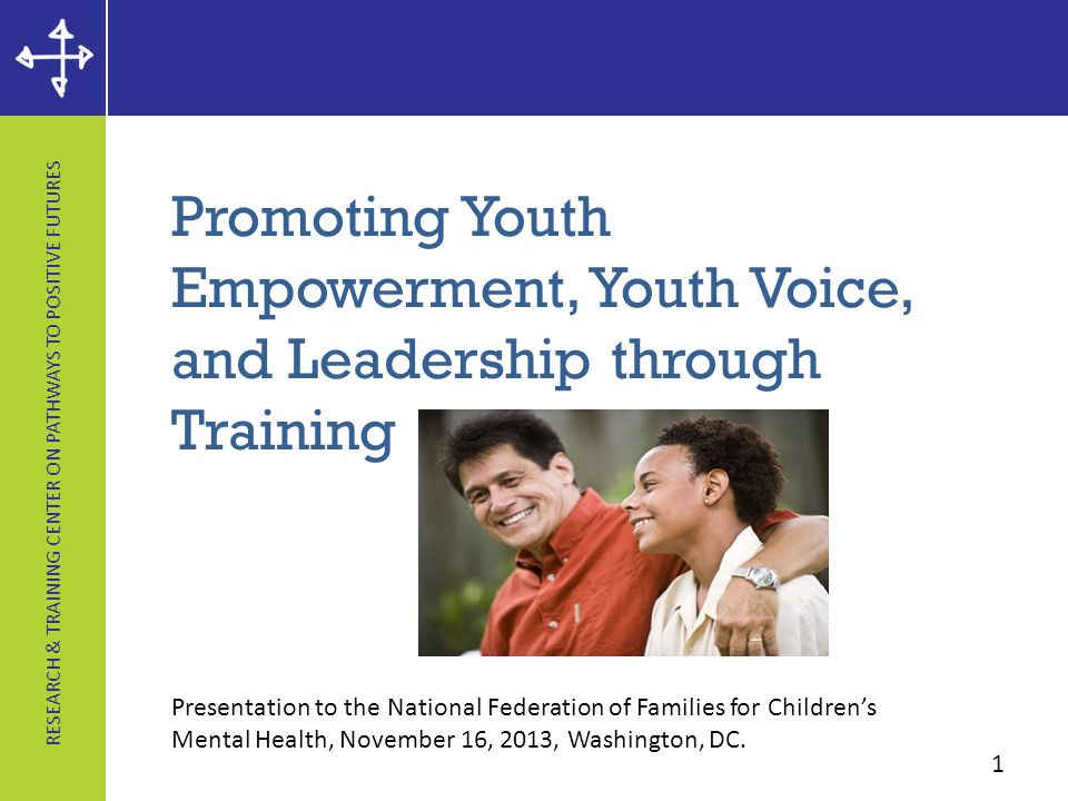 RESEARCH & TRAINING CENTER ON PATHWAYS TO POSITIVE FUTURES Promoting Youth Empowerment, Youth Voice, and Leadership through Training 1 Presentation to the National Federation of Families for Children's Mental Health, November 16, 2013, Washington, DC.