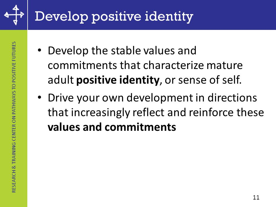 RESEARCH & TRAINING CENTER ON PATHWAYS TO POSITIVE FUTURES Develop positive identity Develop the stable values and commitments that characterize mature adult positive identity, or sense of self.