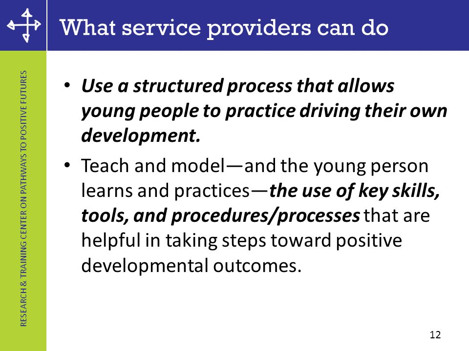 RESEARCH & TRAINING CENTER ON PATHWAYS TO POSITIVE FUTURES What service providers can do Use a structured process that allows young people to practice driving their own development.