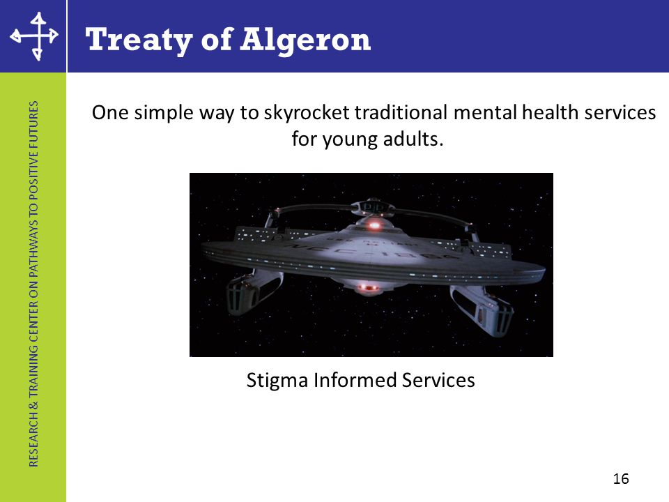 RESEARCH & TRAINING CENTER ON PATHWAYS TO POSITIVE FUTURES Treaty of Algeron 16 Stigma Informed Services One simple way to skyrocket traditional mental health services for young adults.