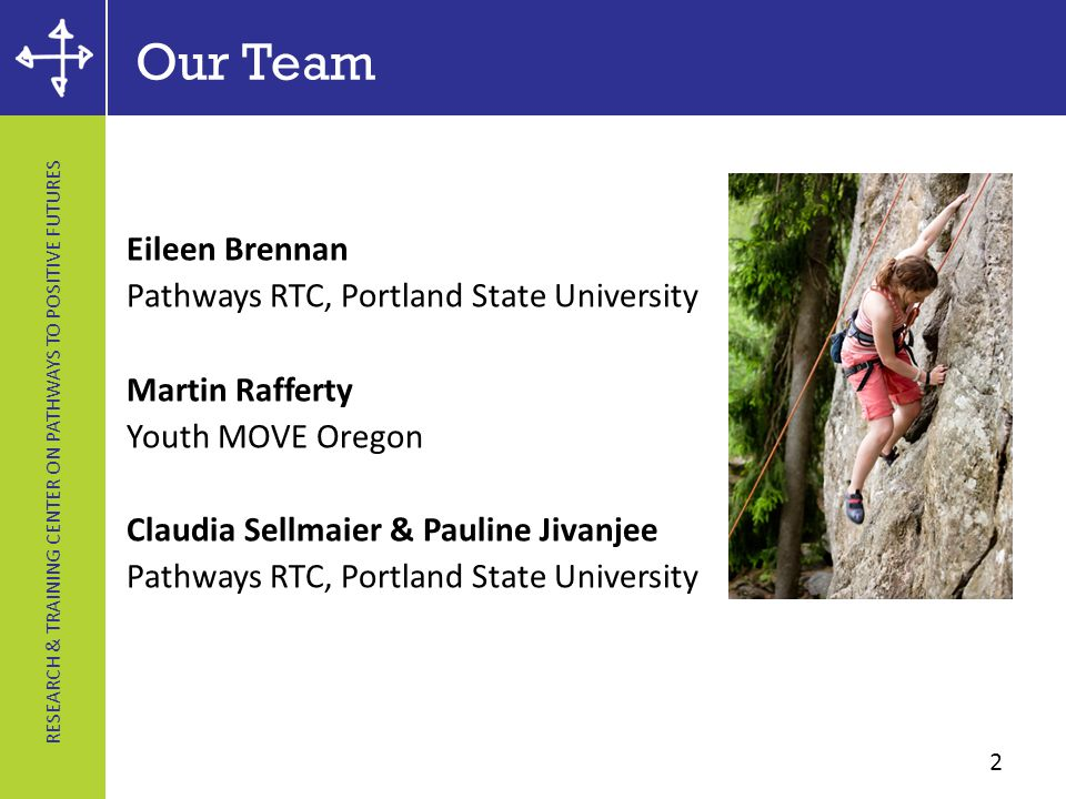 RESEARCH & TRAINING CENTER ON PATHWAYS TO POSITIVE FUTURES Our Team Eileen Brennan Pathways RTC, Portland State University Martin Rafferty Youth MOVE Oregon Claudia Sellmaier & Pauline Jivanjee Pathways RTC, Portland State University 2