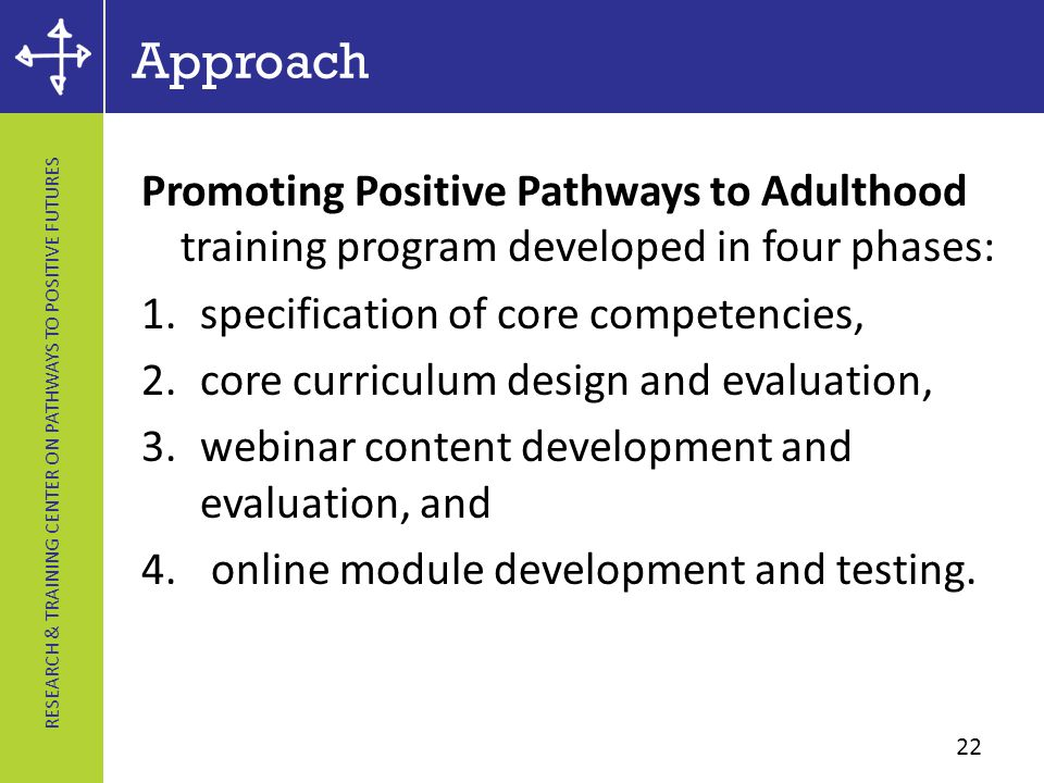 RESEARCH & TRAINING CENTER ON PATHWAYS TO POSITIVE FUTURES Approach Promoting Positive Pathways to Adulthood training program developed in four phases: 1.specification of core competencies, 2.core curriculum design and evaluation, 3.webinar content development and evaluation, and 4.