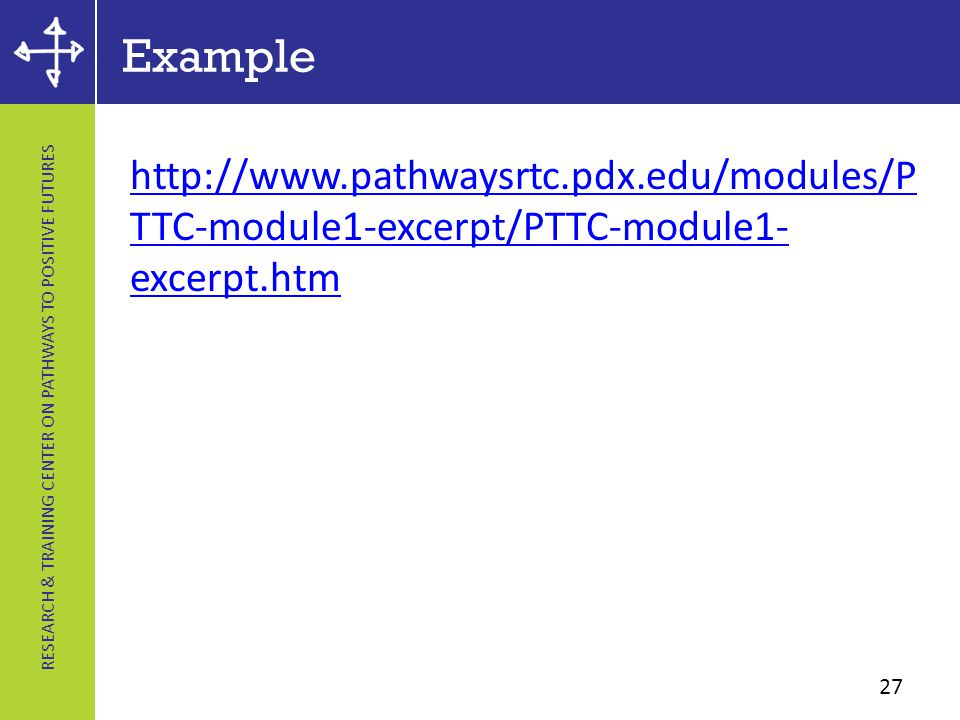 RESEARCH & TRAINING CENTER ON PATHWAYS TO POSITIVE FUTURES Example http://www.pathwaysrtc.pdx.edu/modules/P TTC-module1-excerpt/PTTC-module1- excerpt.htm 27