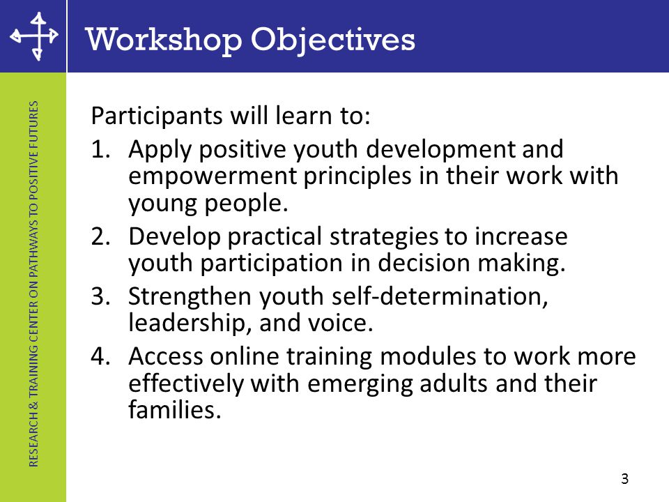RESEARCH & TRAINING CENTER ON PATHWAYS TO POSITIVE FUTURES Workshop Objectives Participants will learn to: 1.Apply positive youth development and empowerment principles in their work with young people.