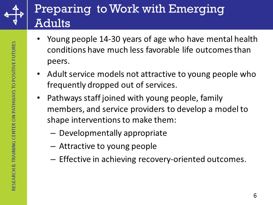 RESEARCH & TRAINING CENTER ON PATHWAYS TO POSITIVE FUTURES Preparing to Work with Emerging Adults Young people 14-30 years of age who have mental health conditions have much less favorable life outcomes than peers.