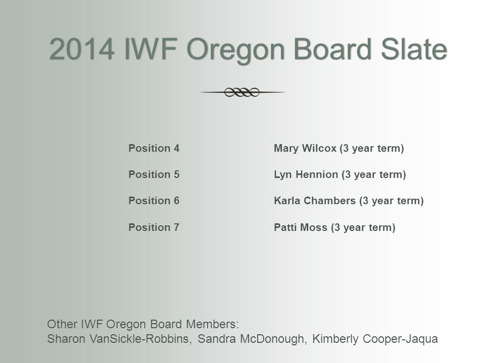 2014 IWF Oregon Board Slate 2014 IWF Oregon Board Slate Position 4Mary Wilcox (3 year term) Position 5Lyn Hennion (3 year term) Position 6Karla Chambe