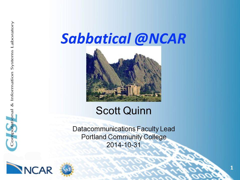 Sabbatical @NCAR 1 Scott Quinn Datacommunications Faculty Lead Portland Community College 2014-10-31