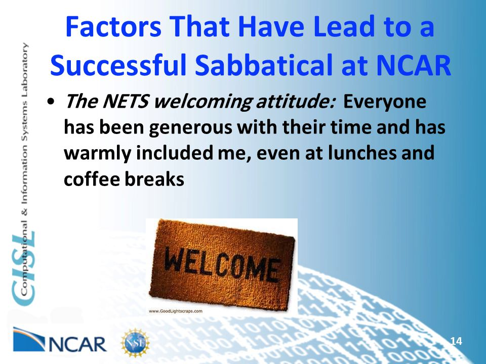 Factors That Have Lead to a Successful Sabbatical at NCAR The NETS welcoming attitude: Everyone has been generous with their time and has warmly included me, even at lunches and coffee breaks 14