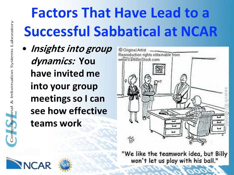 Factors That Have Lead to a Successful Sabbatical at NCAR Insights into group dynamics: You have invited me into your group meetings so I can see how effective teams work 18