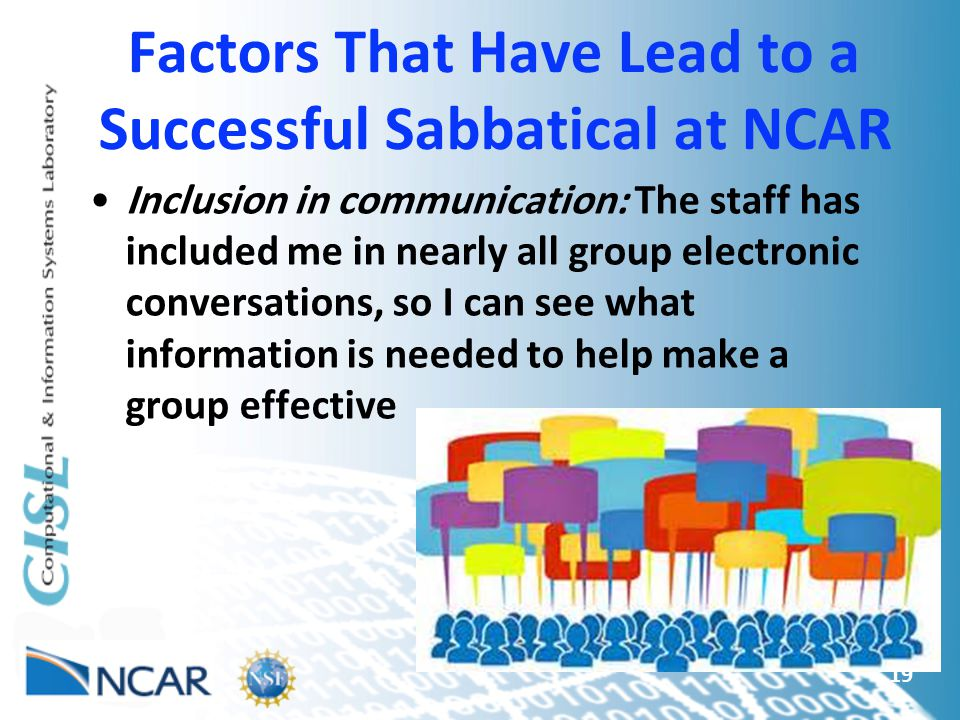 Factors That Have Lead to a Successful Sabbatical at NCAR Inclusion in communication: The staff has included me in nearly all group electronic conversations, so I can see what information is needed to help make a group effective 19
