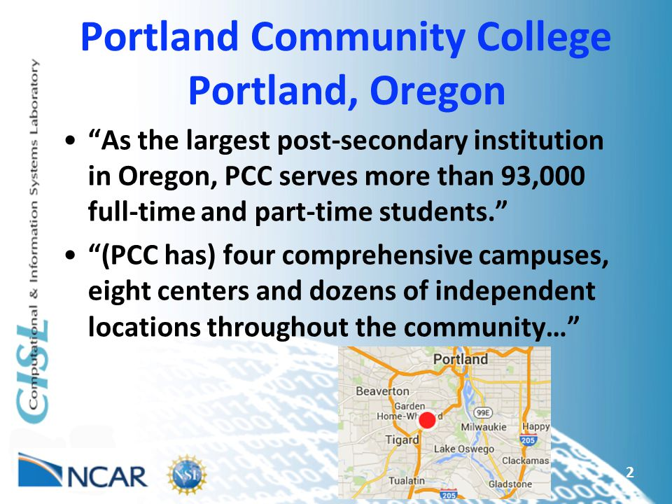 Portland Community College Portland, Oregon As the largest post-secondary institution in Oregon, PCC serves more than 93,000 full-time and part-time students. (PCC has) four comprehensive campuses, eight centers and dozens of independent locations throughout the community… 2