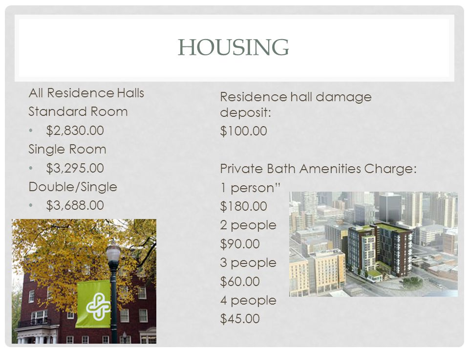 HOUSING All Residence Halls Standard Room $2,830.00 Single Room $3,295.00 Double/Single $3,688.00 Residence hall damage deposit: $100.00 Private Bath Amenities Charge: 1 person $180.00 2 people $90.00 3 people $60.00 4 people $45.00