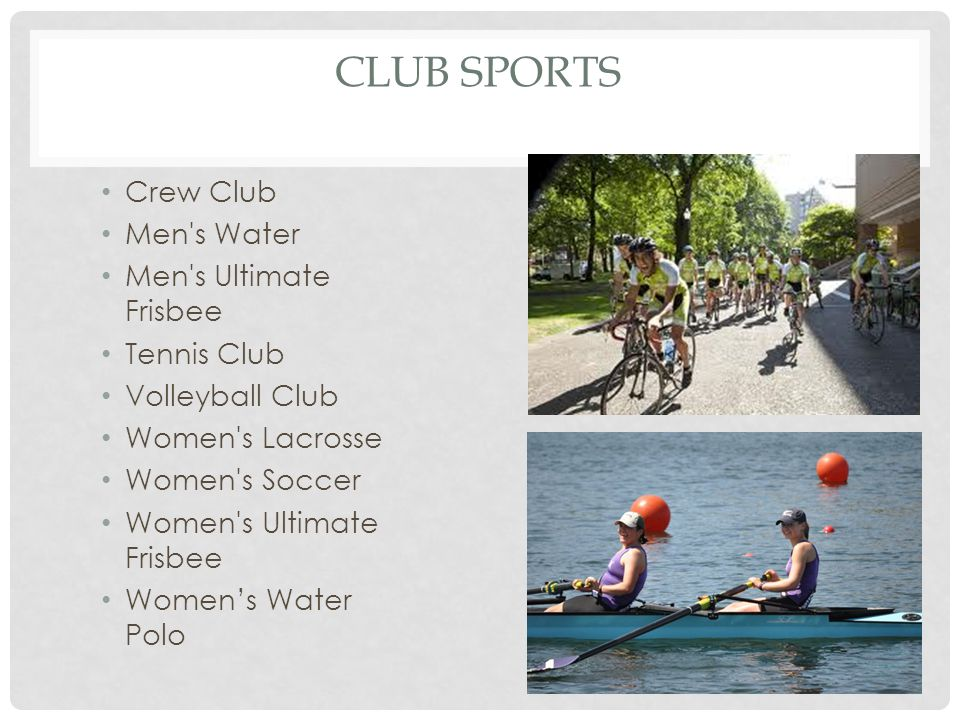 CLUB SPORTS Crew Club Men s Water Men s Ultimate Frisbee Tennis Club Volleyball Club Women s Lacrosse Women s Soccer Women s Ultimate Frisbee Women's Water Polo