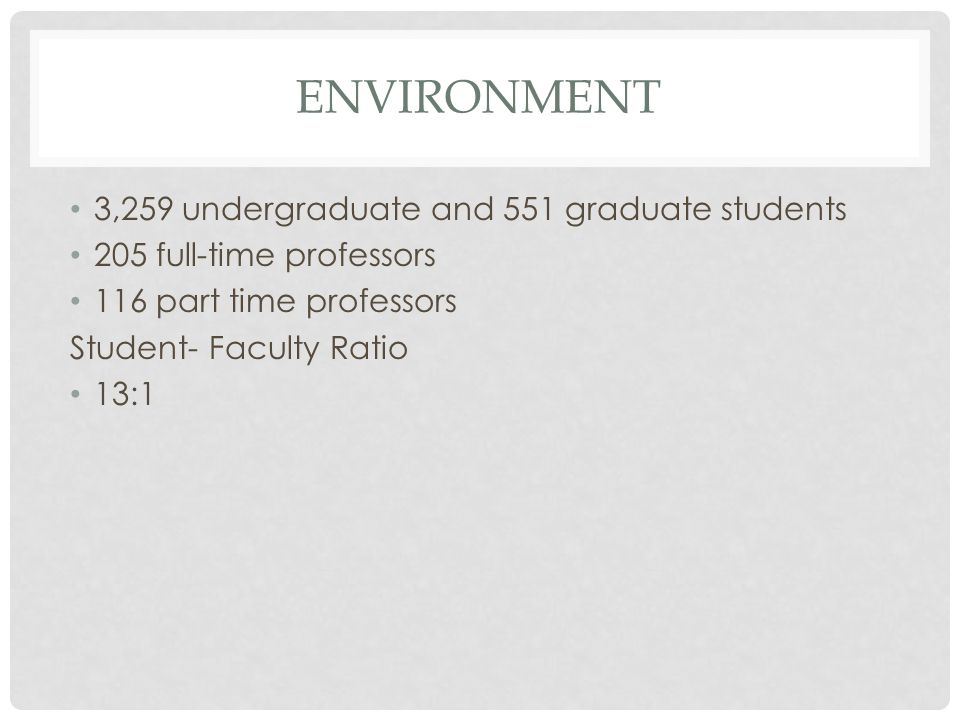 ENVIRONMENT 3,259 undergraduate and 551 graduate students 205 full-time professors 116 part time professors Student- Faculty Ratio 13:1