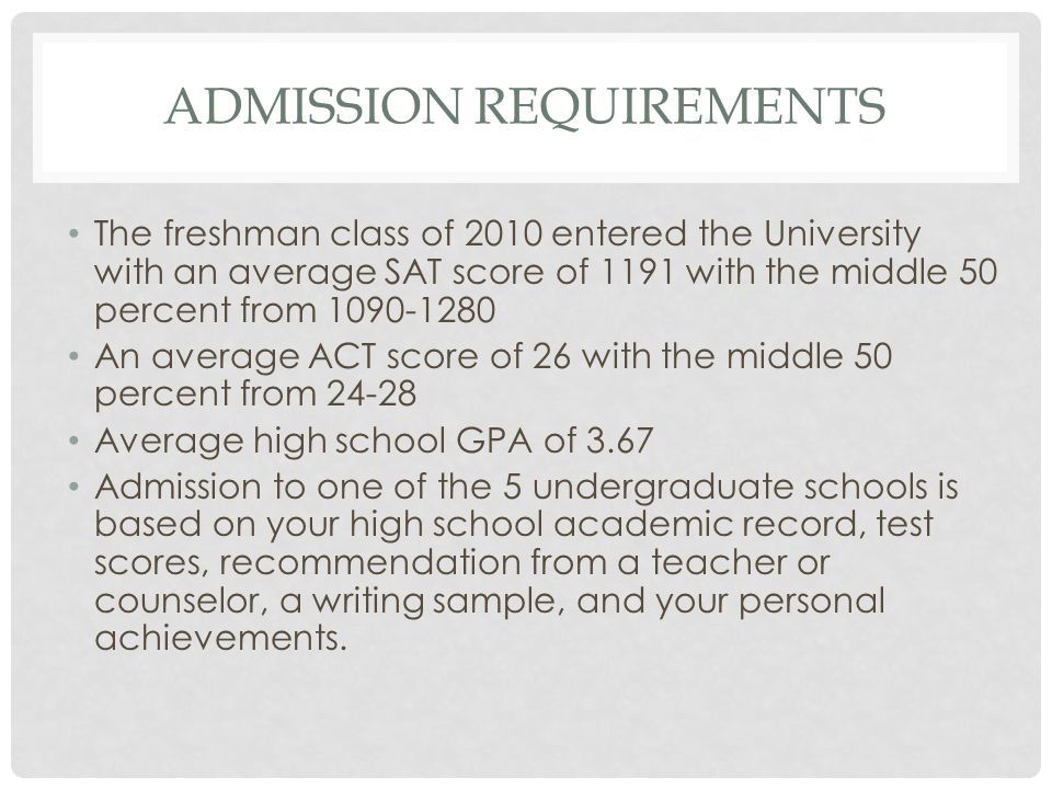 ADMISSION REQUIREMENTS The freshman class of 2010 entered the University with an average SAT score of 1191 with the middle 50 percent from 1090-1280 An average ACT score of 26 with the middle 50 percent from 24-28 Average high school GPA of 3.67 Admission to one of the 5 undergraduate schools is based on your high school academic record, test scores, recommendation from a teacher or counselor, a writing sample, and your personal achievements.