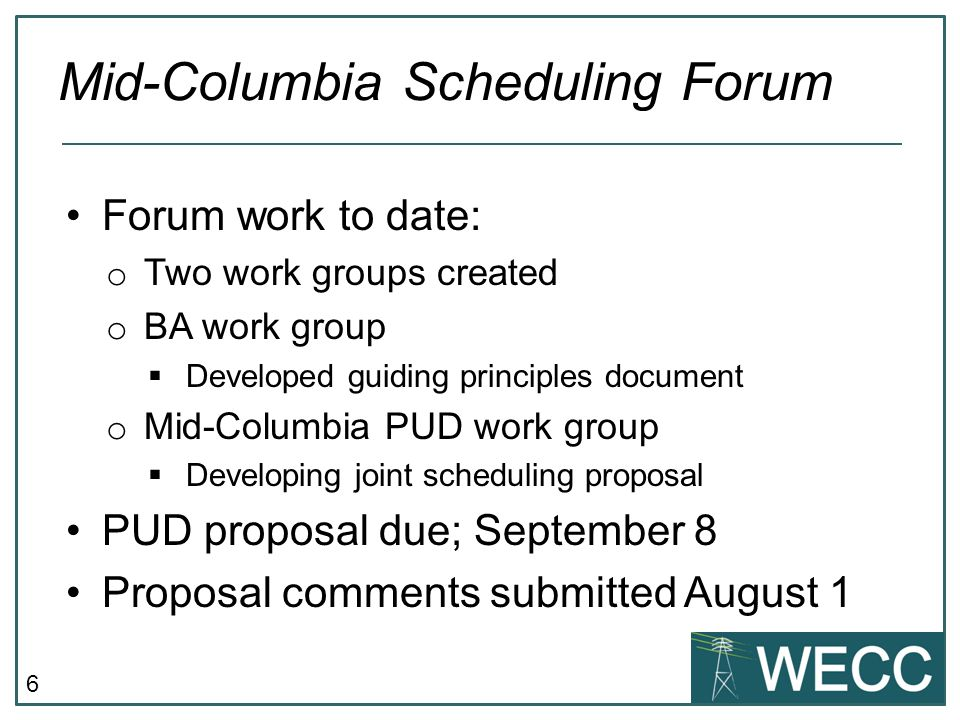 6 Forum work to date: o Two work groups created o BA work group  Developed guiding principles document o Mid-Columbia PUD work group  Developing joint scheduling proposal PUD proposal due; September 8 Proposal comments submitted August 1 Mid-Columbia Scheduling Forum