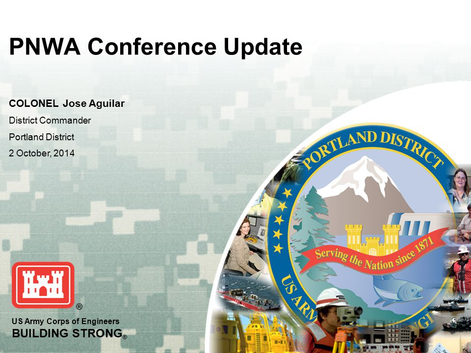 US Army Corps of Engineers BUILDING STRONG ® PNWA Conference Update COLONEL Jose Aguilar District Commander Portland District 2 October, 2014