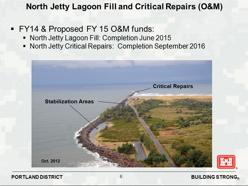 BUILDING STRONG ® PORTLAND DISTRICT 6 North Jetty Lagoon Fill and Critical Repairs (O&M)  FY14 & Proposed FY 15 O&M funds:  North Jetty Lagoon Fill: Completion June 2015  North Jetty Critical Repairs: Completion September 2016 Oct.