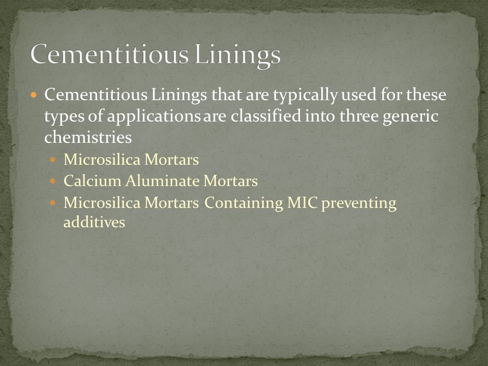 Cementitious Linings that are typically used for these types of applications are classified into three generic chemistries Microsilica Mortars Calcium Aluminate Mortars Microsilica Mortars Containing MIC preventing additives
