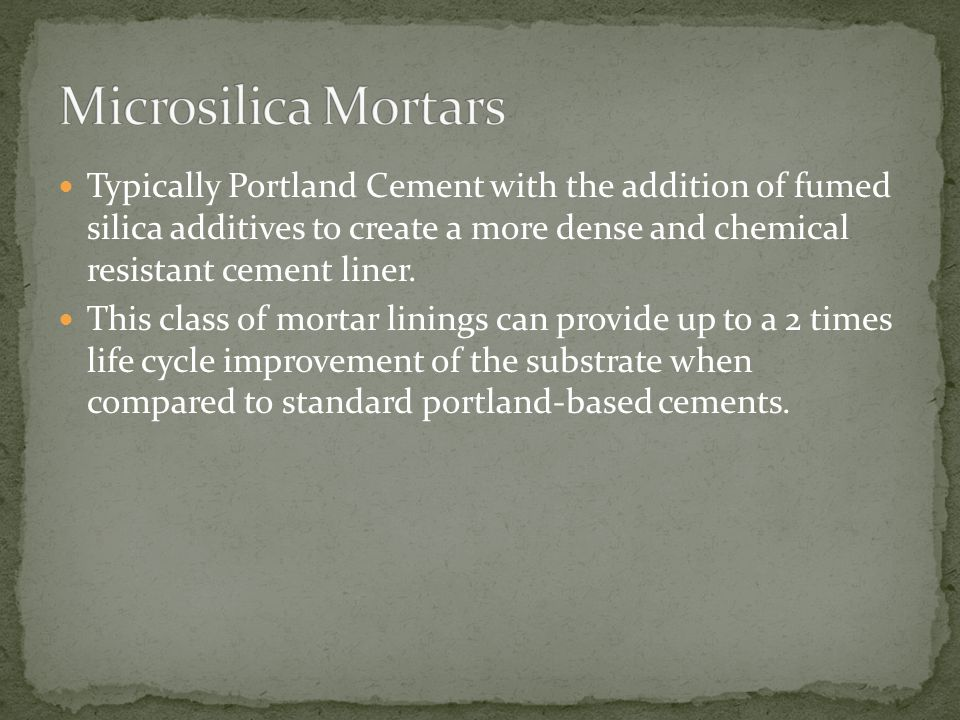 Typically Portland Cement with the addition of fumed silica additives to create a more dense and chemical resistant cement liner.
